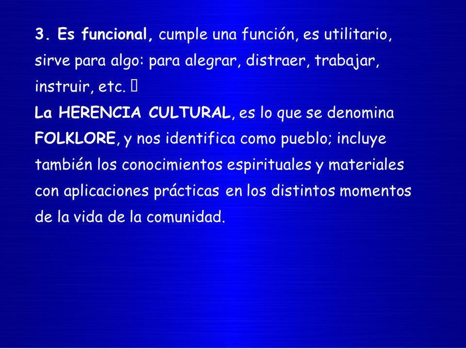 3. Es funcional, cumple una función, es utilitario, sirve para algo: para alegrar, distraer, trabajar, instruir, etc. La HERENCIA CULTURAL, es lo que
