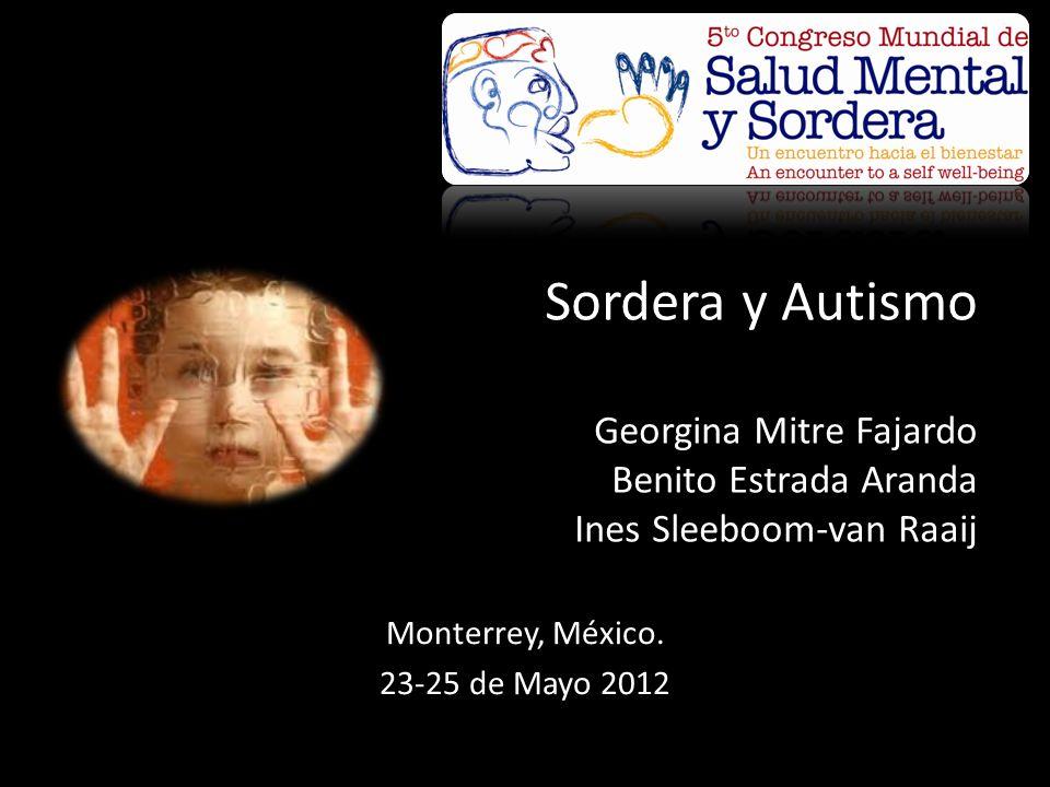 Sordera y Autismo Georgina Mitre Fajardo Benito Estrada Aranda Ines Sleeboom-van Raaij Monterrey, México. 23-25 de Mayo 2012