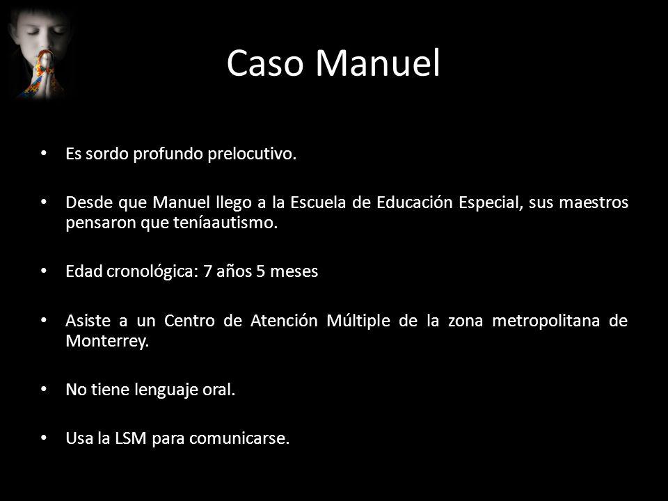 Caso Manuel Es sordo profundo prelocutivo. Desde que Manuel llego a la Escuela de Educación Especial, sus maestros pensaron que teníaautismo. Edad cro
