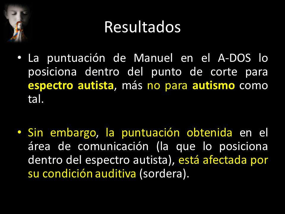 Resultados La puntuación de Manuel en el A-DOS lo posiciona dentro del punto de corte para espectro autista, más no para autismo como tal. Sin embargo