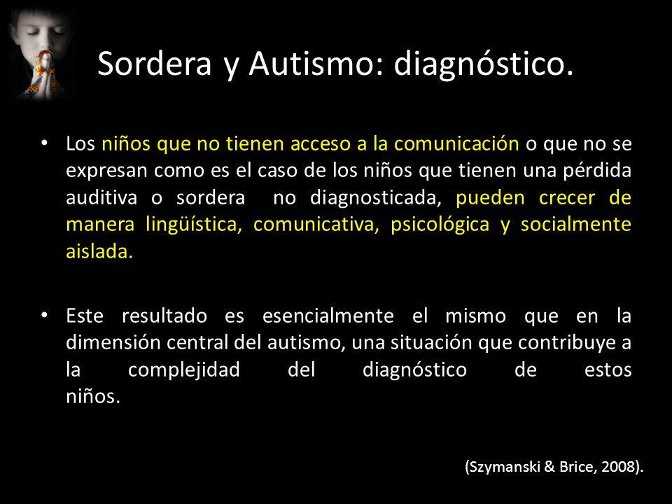 Sordera y Autismo: diagnóstico La pérdida auditiva puede hacer ver a un niño SORDO como un niño con autismo, ¿Por qué?: – Si el niños no escucha, no podrá atender cuando se le llame.