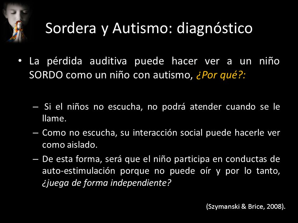 Sordera y Autismo: diagnóstico La pérdida auditiva puede hacer ver a un niño SORDO como un niño con autismo, ¿Por qué?: – Si el niños no escucha, no p