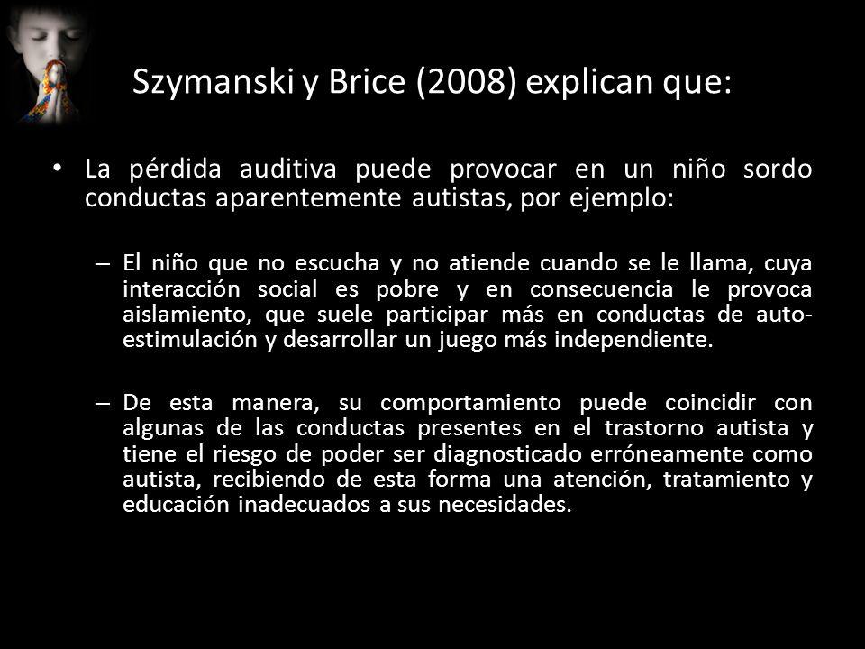 Szymanski y Brice (2008) explican que: La pérdida auditiva puede provocar en un niño sordo conductas aparentemente autistas, por ejemplo: – El niño qu