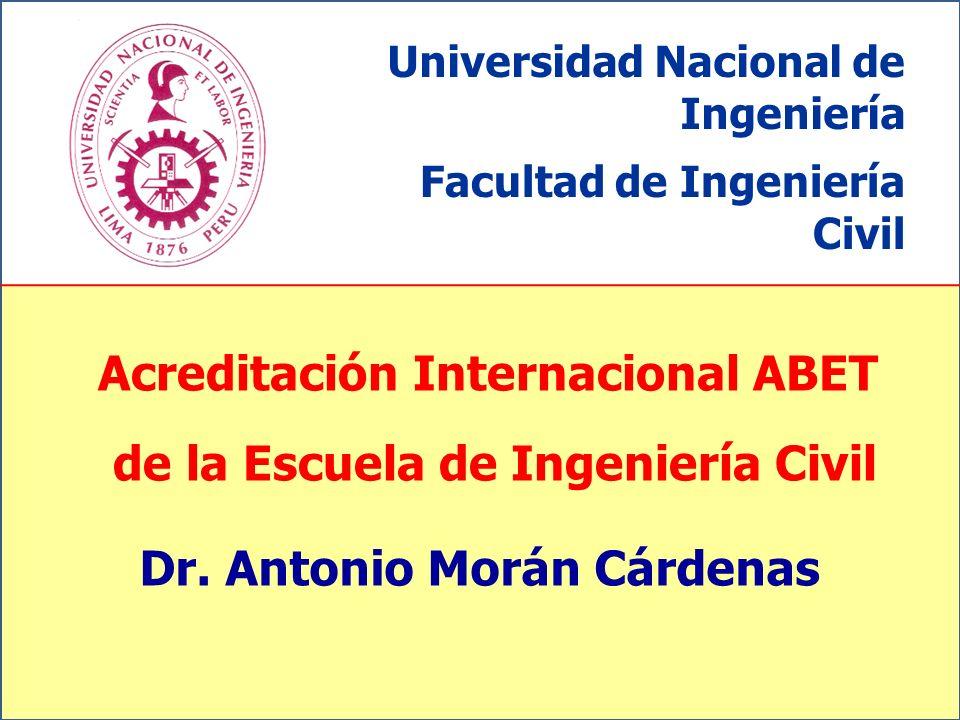 Acreditación Internacional ABET de la Escuela de Ingeniería Civil Universidad Nacional de Ingeniería Facultad de Ingeniería Civil Dr. Antonio Morán Cá