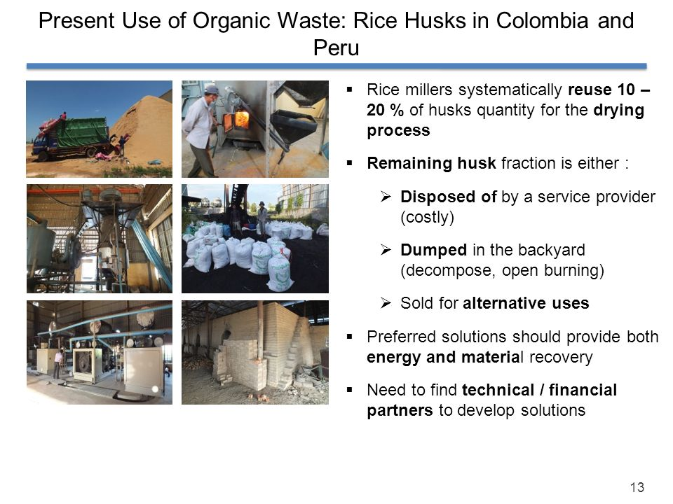 13 Present Use of Organic Waste: Rice Husks in Colombia and Peru Rice millers systematically reuse 10 – 20 % of husks quantity for the drying process