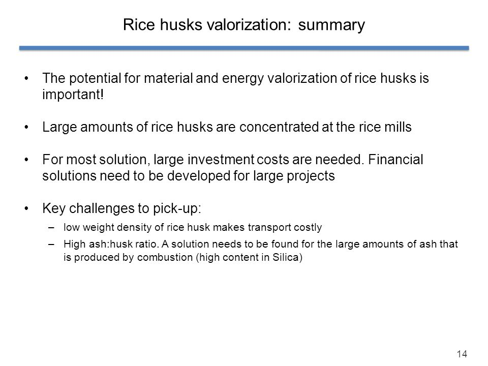 14 Rice husks valorization: summary The potential for material and energy valorization of rice husks is important! Large amounts of rice husks are con