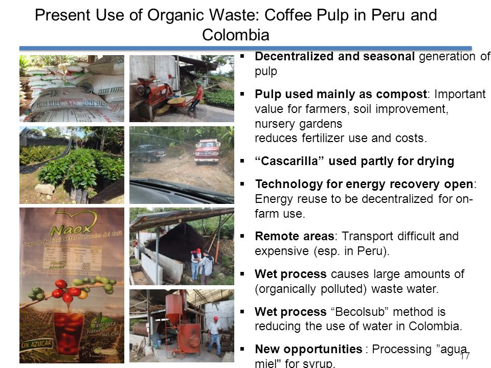 17 Present Use of Organic Waste: Coffee Pulp in Peru and Colombia Decentralized and seasonal generation of pulp Pulp used mainly as compost: Important