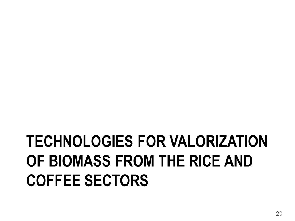 20 TECHNOLOGIES FOR VALORIZATION OF BIOMASS FROM THE RICE AND COFFEE SECTORS