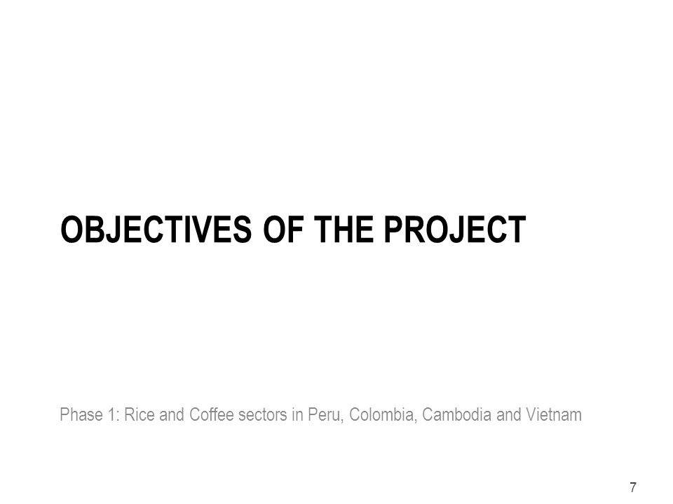 7 OBJECTIVES OF THE PROJECT Phase 1: Rice and Coffee sectors in Peru, Colombia, Cambodia and Vietnam