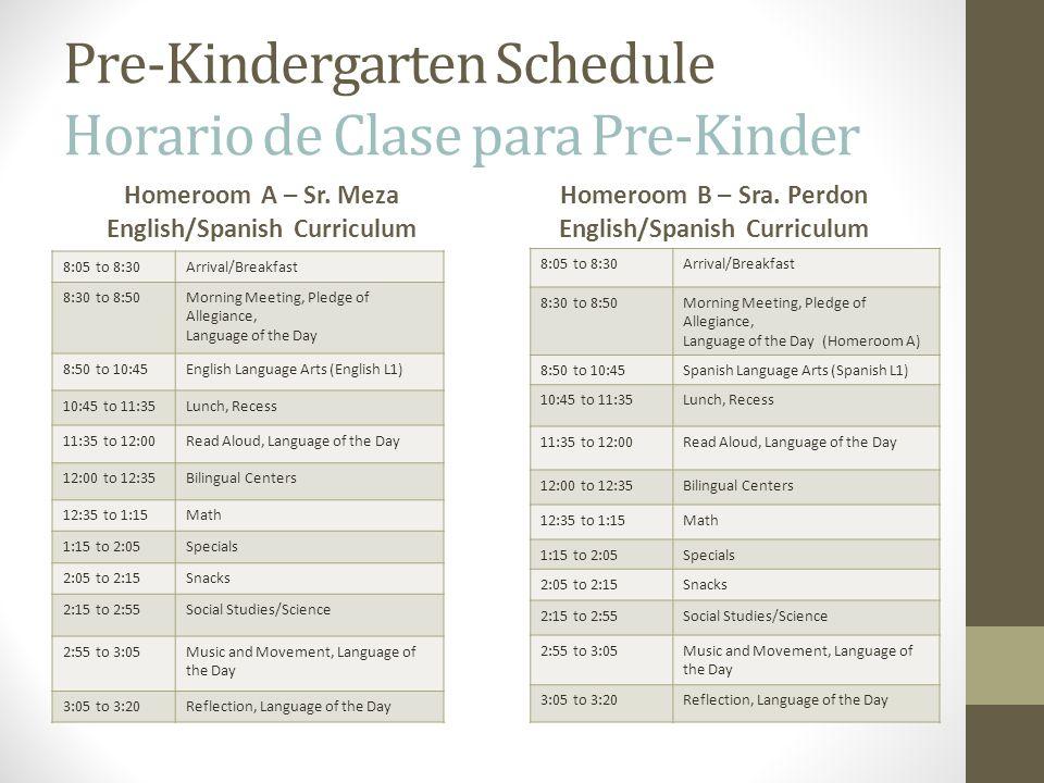Pre-Kindergarten Schedule Horario de Clase para Pre-Kinder Homeroom A – Sr. Meza English/Spanish Curriculum 8:05 to 8:30Arrival/Breakfast 8:30 to 8:50