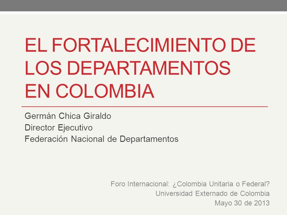 EL FORTALECIMIENTO DE LOS DEPARTAMENTOS EN COLOMBIA Germán Chica Giraldo Director Ejecutivo Federación Nacional de Departamentos Foro Internacional: ¿Colombia Unitaria o Federal.