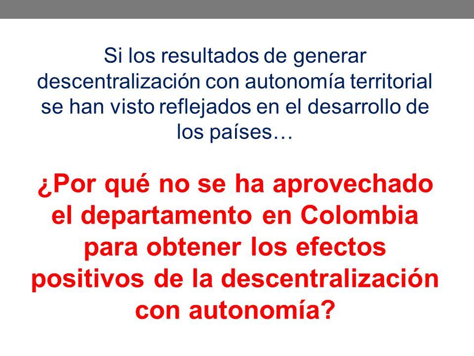 Si los resultados de generar descentralización con autonomía territorial se han visto reflejados en el desarrollo de los países… ¿Por qué no se ha aprovechado el departamento en Colombia para obtener los efectos positivos de la descentralización con autonomía?