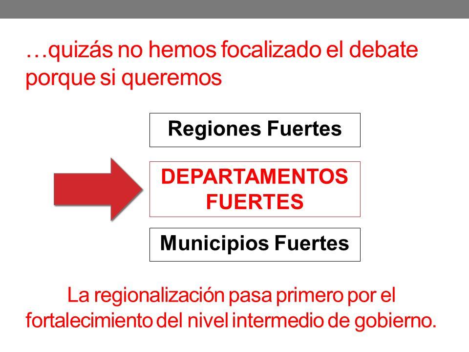 …quizás no hemos focalizado el debate porque si queremos Municipios Fuertes Regiones Fuertes DEPARTAMENTOS FUERTES La regionalización pasa primero por el fortalecimiento del nivel intermedio de gobierno.