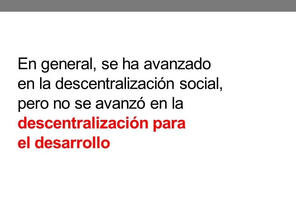En general, se ha avanzado en la descentralización social, pero no se avanzó en la descentralización para el desarrollo