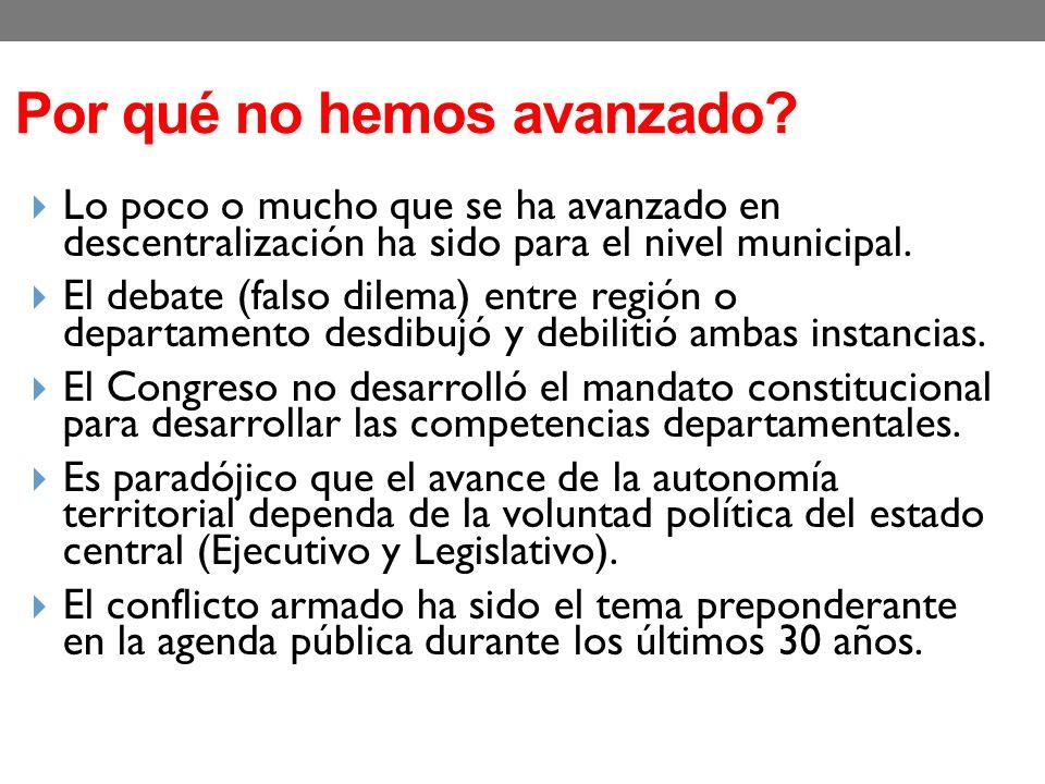 Por qué no hemos avanzado? Lo poco o mucho que se ha avanzado en descentralización ha sido para el nivel municipal. El debate (falso dilema) entre reg