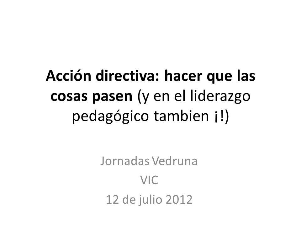 Acción directiva: hacer que las cosas pasen (y en el liderazgo pedagógico tambien ¡!) Jornadas Vedruna VIC 12 de julio 2012