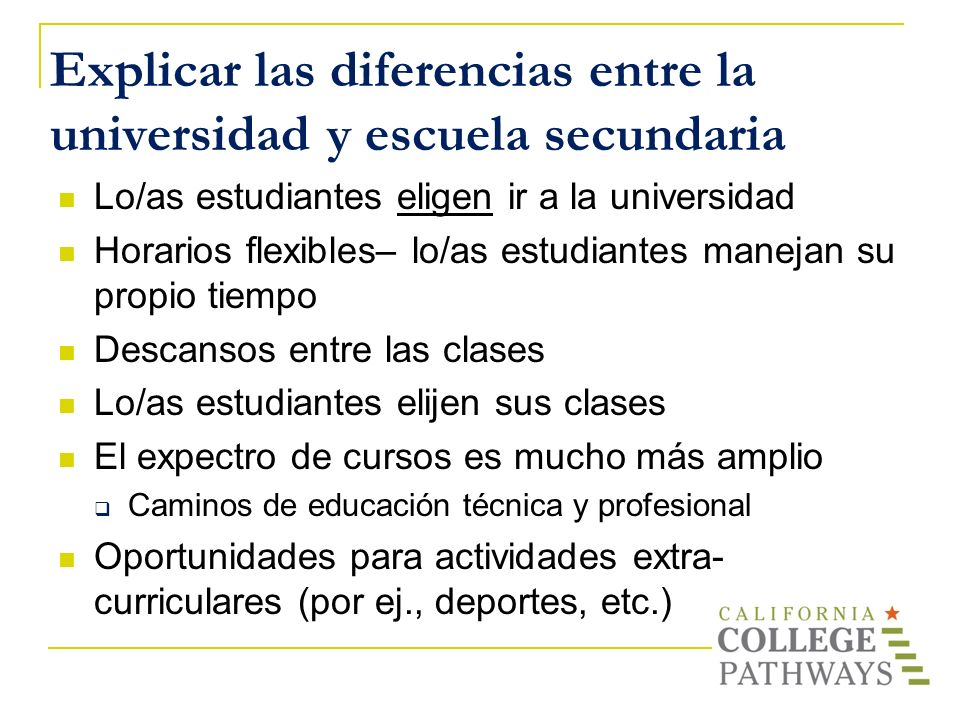 Explicar las diferencias entre la universidad y escuela secundaria Lo/as estudiantes eligen ir a la universidad Horarios flexibles– lo/as estudiantes