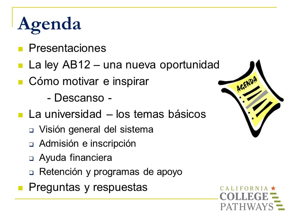 Agenda Presentaciones La ley AB12 – una nueva oportunidad Cómo motivar e inspirar - Descanso - La universidad – los temas básicos Visión general del s