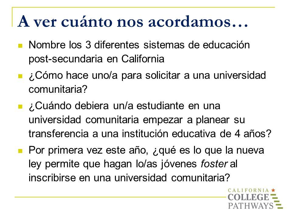 Nombre los 3 diferentes sistemas de educación post-secundaria en California ¿Cómo hace uno/a para solicitar a una universidad comunitaria? ¿Cuándo deb