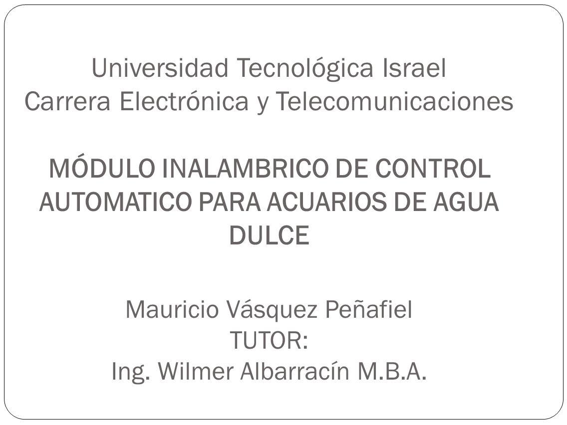 Universidad Tecnológica Israel Carrera Electrónica y Telecomunicaciones MÓDULO INALAMBRICO DE CONTROL AUTOMATICO PARA ACUARIOS DE AGUA DULCE Mauricio
