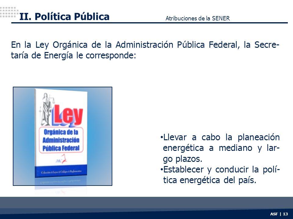 ASF | 13 En la Ley Orgánica de la Administración Pública Federal, la Secre- taría de Energía le corresponde: Llevar a cabo la planeación energética a mediano y lar- go plazos.