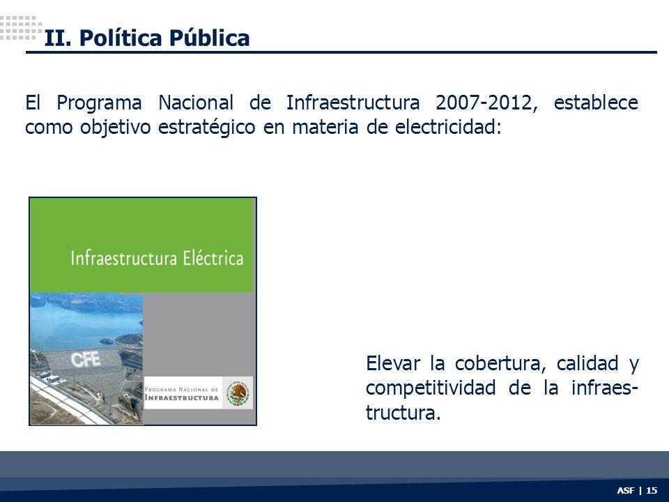 II. Política Pública ASF | 15 Elevar la cobertura, calidad y competitividad de la infraes- tructura. El Programa Nacional de Infraestructura 2007-2012