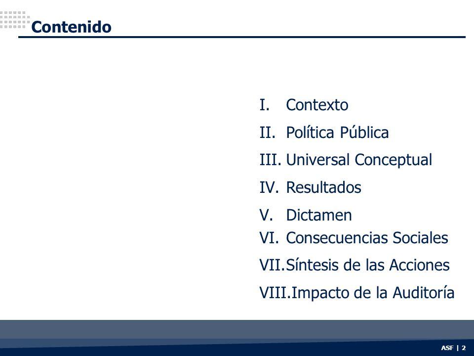 ASF | 2 Contenido I.Contexto II.Política Pública III.Universal Conceptual IV.Resultados V.Dictamen VI.Consecuencias Sociales VII.Síntesis de las Acciones VIII.Impacto de la Auditoría