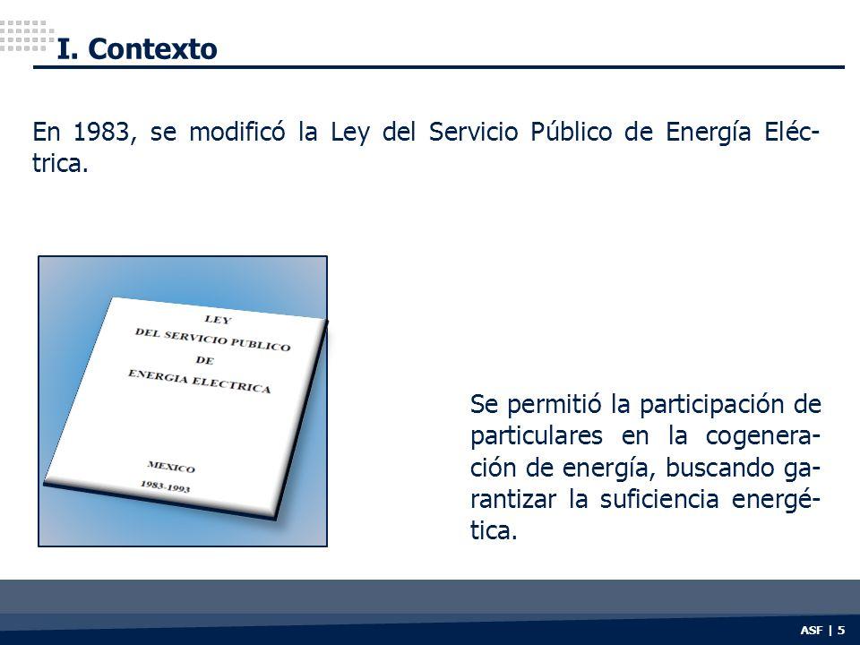 I. Contexto ASF | 5 En 1983, se modificó la Ley del Servicio Público de Energía Eléc- trica. Se permitió la participación de particulares en la cogene