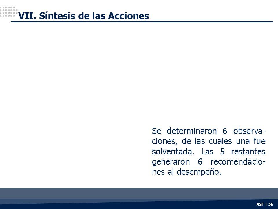 ASF | 56 VII. Síntesis de las Acciones Se determinaron 6 observa- ciones, de las cuales una fue solventada. Las 5 restantes generaron 6 recomendacio-