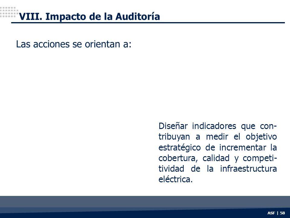 ASF | 58 VIII. Impacto de la Auditoría Las acciones se orientan a: Diseñar indicadores que con- tribuyan a medir el objetivo estratégico de incrementa