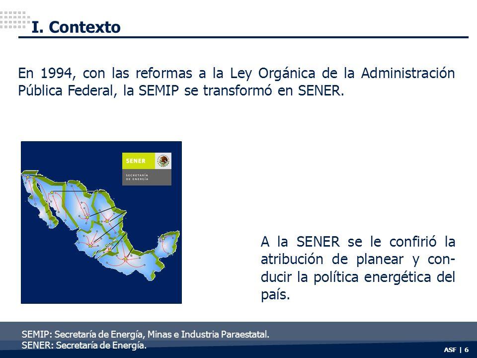 I. Contexto ASF | 6 SEMIP: Secretaría de Energía, Minas e Industria Paraestatal. SENER: Secretaría de Energía. A la SENER se le confirió la atribución