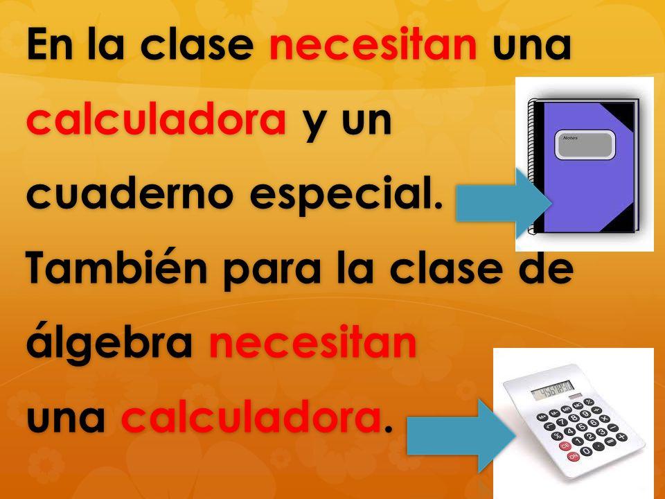 En la clase necesitan una calculadora y un cuaderno especial. También para la clase de álgebra necesitan una calculadora.