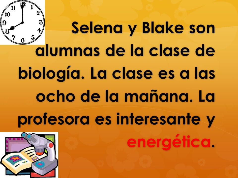 Selena y Blake son alumnas de la clase de biología. La clase es a las ocho de la mañana. La profesora es interesante y energética.