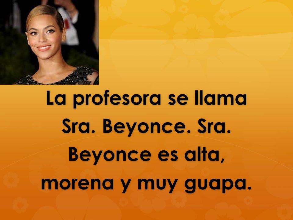La profesora se llama Sra. Beyonce. Sra. Beyonce es alta, morena y muy guapa.