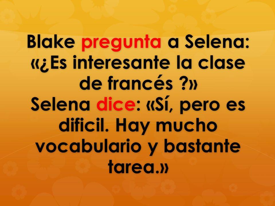 Blake pregunta a Selena: ¿Es interesante la clase de francés ? Selena dice: Sí, pero es dificil. Hay mucho vocabulario y bastante tarea.