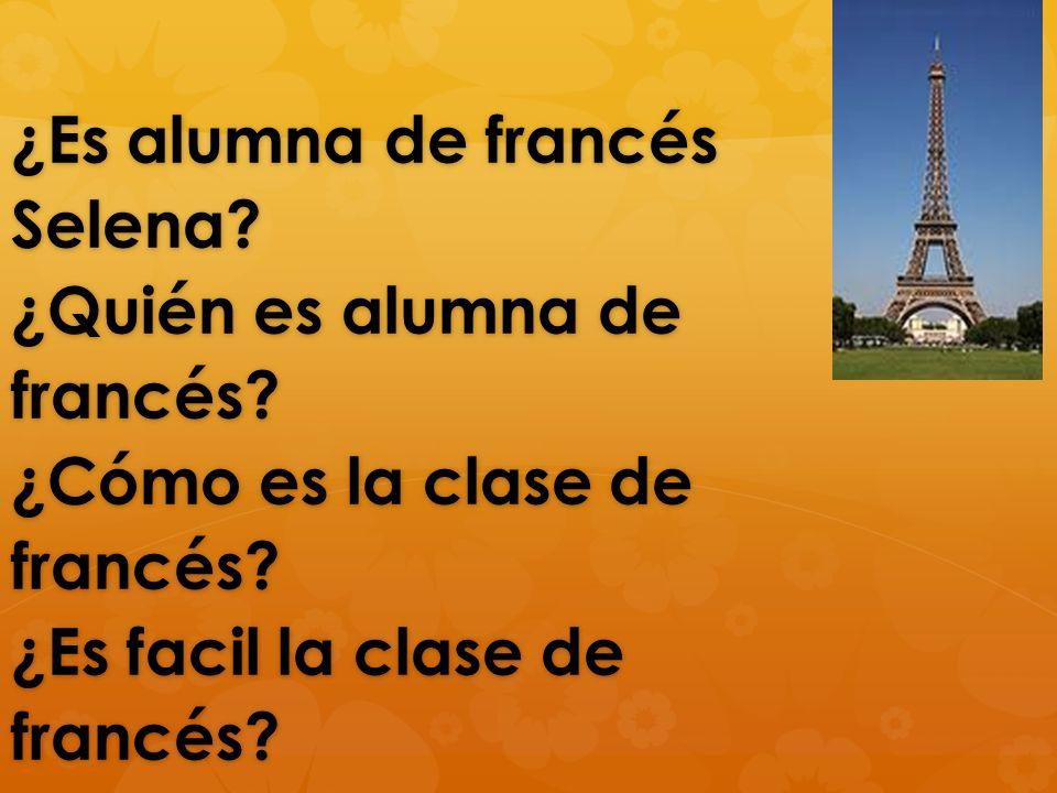 ¿Es alumna de francés Selena? ¿Quién es alumna de francés? ¿Cómo es la clase de francés? ¿Es facil la clase de francés?