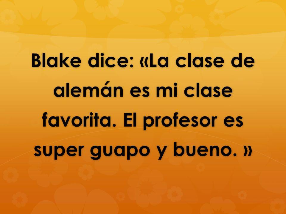 Blake dice: La clase de alemán es mi clase favorita. El profesor es super guapo y bueno. Blake dice: La clase de alemán es mi clase favorita. El profe