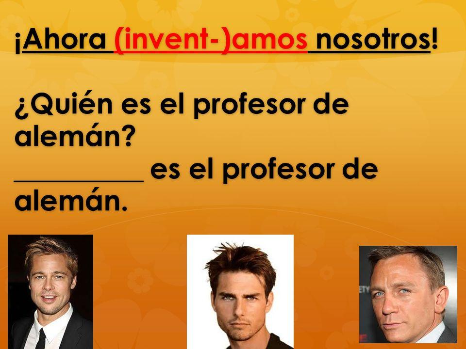 ¡Ahora (invent-)amos nosotros! ¿Quién es el profesor de alemán? _________ es el profesor de alemán.
