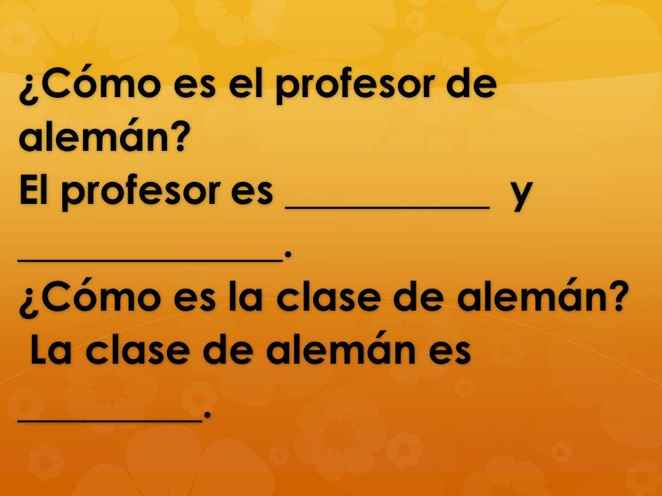¿Cómo es el profesor de alemán? El profesor es __________ y _____________. ¿Cómo es la clase de alemán? La clase de alemán es _________.