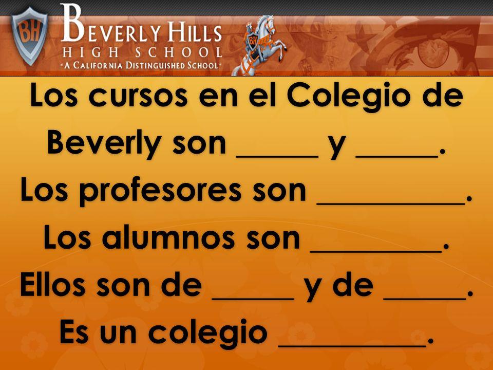 Los cursos en el Colegio de Beverly son _____ y _____. Los profesores son _________. Los alumnos son ________. Ellos son de _____ y de _____. Es un co