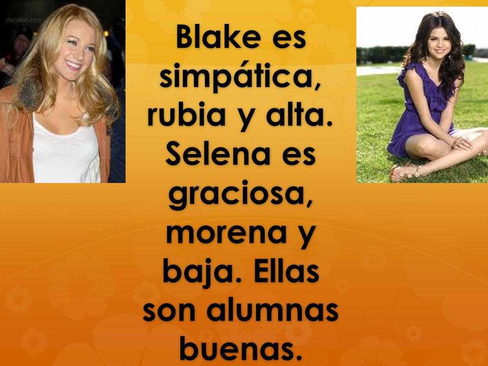 Blake es simpática, rubia y alta. Selena es graciosa, morena y baja. Ellas son alumnas buenas.