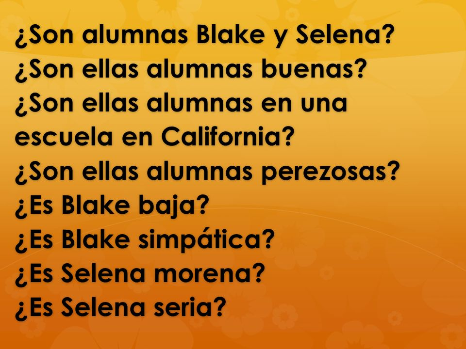 ¿Son alumnas Blake y Selena? ¿Son ellas alumnas buenas? ¿Son ellas alumnas en una escuela en California? ¿Son ellas alumnas perezosas? ¿Es Blake baja?