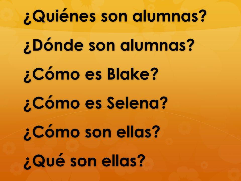 ¿Quiénes son alumnas? ¿Dónde son alumnas? ¿Cómo es Blake? ¿Cómo es Selena? ¿Cómo son ellas? ¿Qué son ellas?