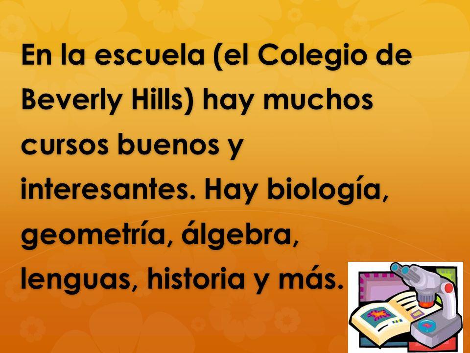 En la escuela (el Colegio de Beverly Hills) hay muchos cursos buenos y interesantes. Hay biología, geometría, álgebra, lenguas, historia y más.