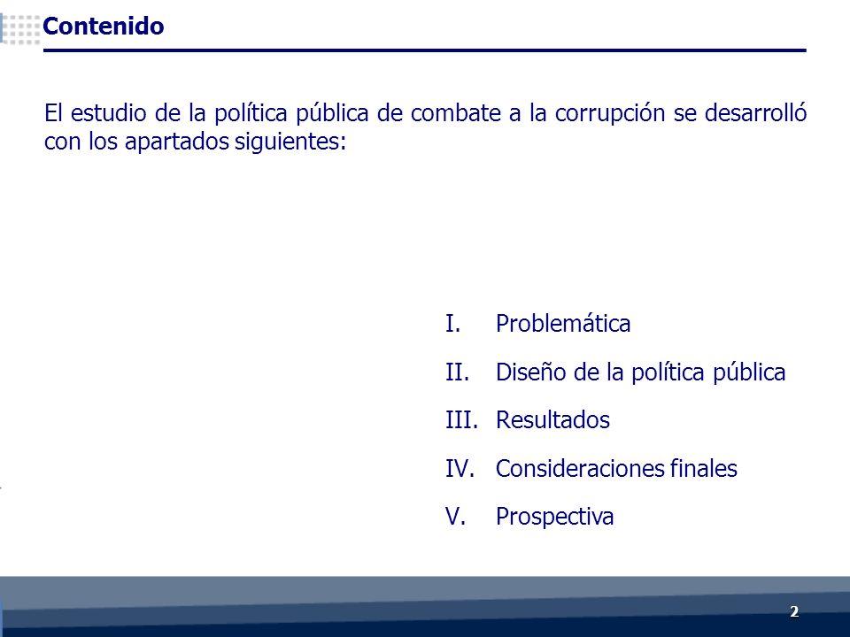 I.Problemática II.Diseño de la política pública III.Resultados IV.Consideraciones finales V.Prospectiva 22 Contenido El estudio de la política pública de combate a la corrupción se desarrolló con los apartados siguientes:
