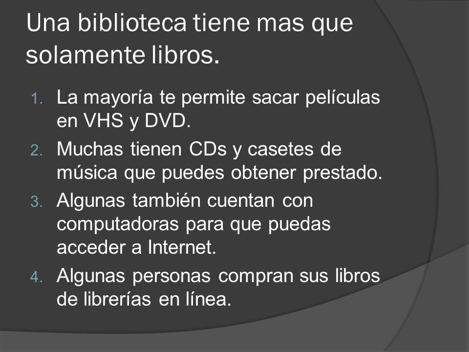 Una biblioteca tiene mas que solamente libros. 1. La mayoría te permite sacar películas en VHS y DVD. 2. Muchas tienen CDs y casetes de música que pue