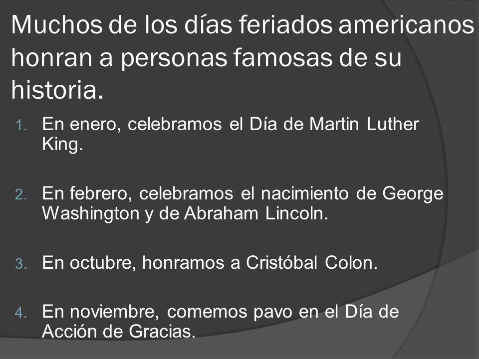 Muchos de los días feriados americanos honran a personas famosas de su historia. 1. En enero, celebramos el Día de Martin Luther King. 2. En febrero,