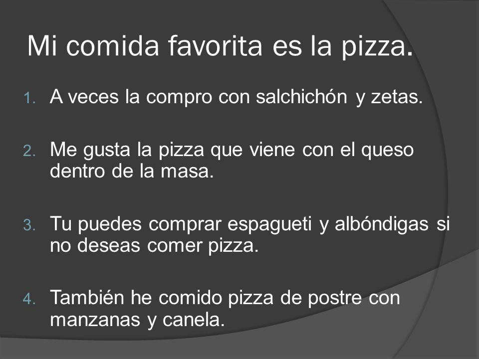 Mi comida favorita es la pizza. 1. A veces la compro con salchichón y zetas. 2. Me gusta la pizza que viene con el queso dentro de la masa. 3. Tu pued