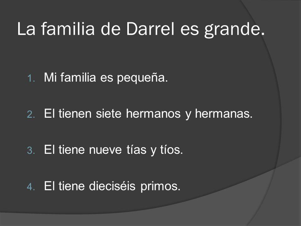 La familia de Darrel es grande. 1. Mi familia es pequeña. 2. El tienen siete hermanos y hermanas. 3. El tiene nueve tías y tíos. 4. El tiene dieciséis