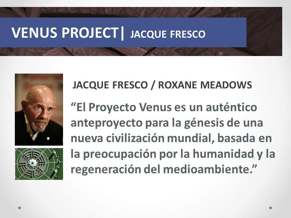 VENUS PROJECT| JACQUE FRESCO JACQUE FRESCO / ROXANE MEADOWS El Proyecto Venus es un auténtico anteproyecto para la génesis de una nueva civilización m